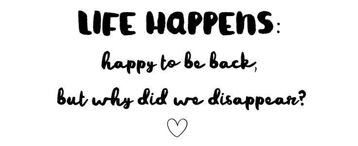 Life Happens: Happy To Be Back, But Why Did We Disappear?