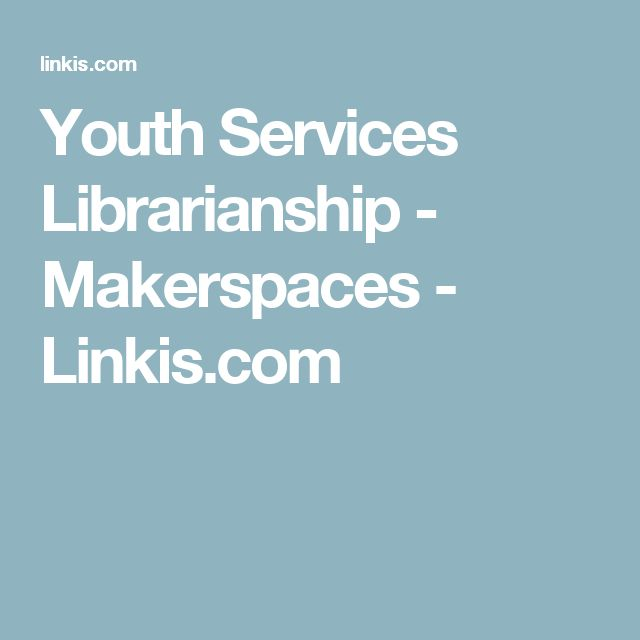 Youth Services Librarianship - Makerspaces - Linkis.com