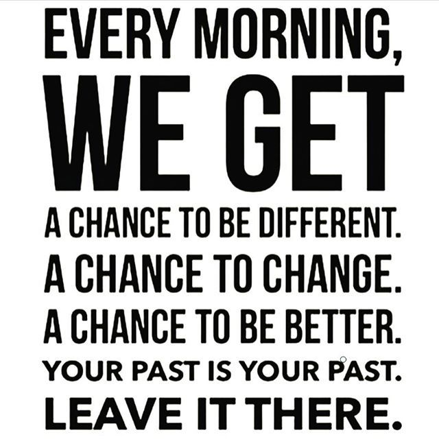 Leave everything negative in the past and move towards greatness this morning. Use today as a New Start... have a great week everyone.