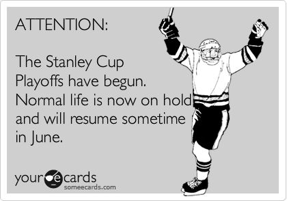 ATTENTION: The Stanley Cup Playoffs have begun(start soon). Normal life is now on hold and will resume sometime in June.