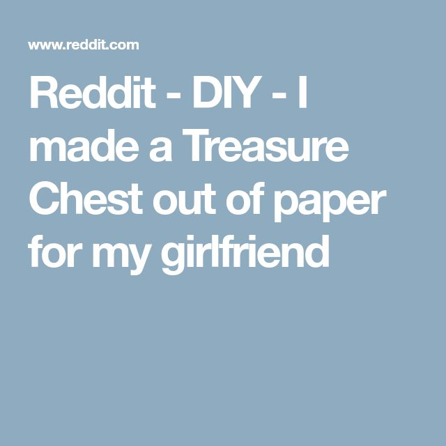 Reddit Diy I Made A Treasure Chest Out Of Paper For My Girlfriend Me As A Girlfriend Diy How To Make