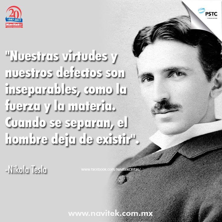 Nuestras virtudes y nuestros defectos son inseparables, como la fuerza y la materia. Cuando se separan, el hombre deja de existir. -Nikola Tesla#Frases