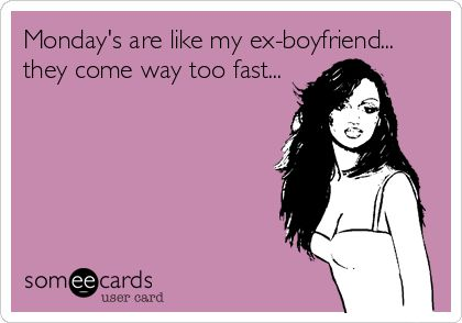 Monday's are like my ex-boyfriend... they come way too fast...
