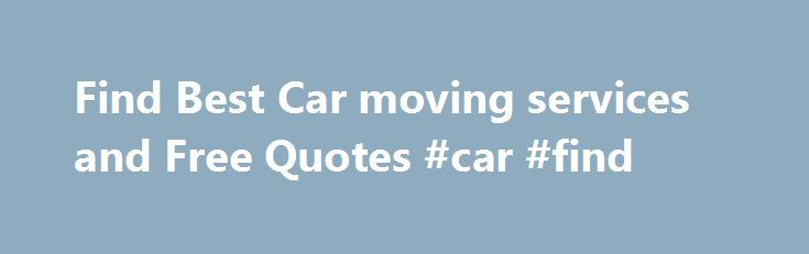 Find Best Car moving services and Free Quotes #car #find http://usa.remmont.com/find-best-car-moving-services-and-free-quotes-car-find/  #car movers # Comparing Moving Quotes Will Save You Money on Your Car Move! Whether you need to move vehicles from city to city or you're relocating or moving your vehicle from state to state – Carmoving.org has great auto transport solutions to go well with your needs. through the major customer-based moving truck rent arrangement you'll find anywhere in…