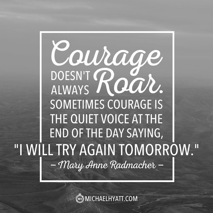 """""""Courage doesn't always have to roar. Sometimes courage is the quiet voice at the end of the day saying, """"I will try again tomorrow."""" -Mary Anne Radmacher"""