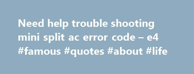 Need help trouble shooting mini split ac error code – e4 #famous #quotes #about #life http://quote.remmont.com/need-help-trouble-shooting-mini-split-ac-error-code-e4-famous-quotes-about-life/  Thread: Need help trouble shooting mini split ac error code e4 Need help trouble shooting mini split ac error code e4 Was hoping some of you gurus could help me out with trouble shooting my chigo mini split ac that I've installed. After installing unit ran great for about 18 hours, then threw up an […]