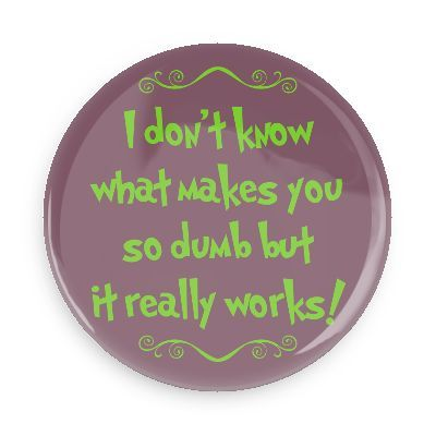 Funny Buttons - Custom Buttons - Promotional Badges - Witty Insults Funny Sayings Pins - Wacky Buttons - I don't know what makes you so dumb but it really works!