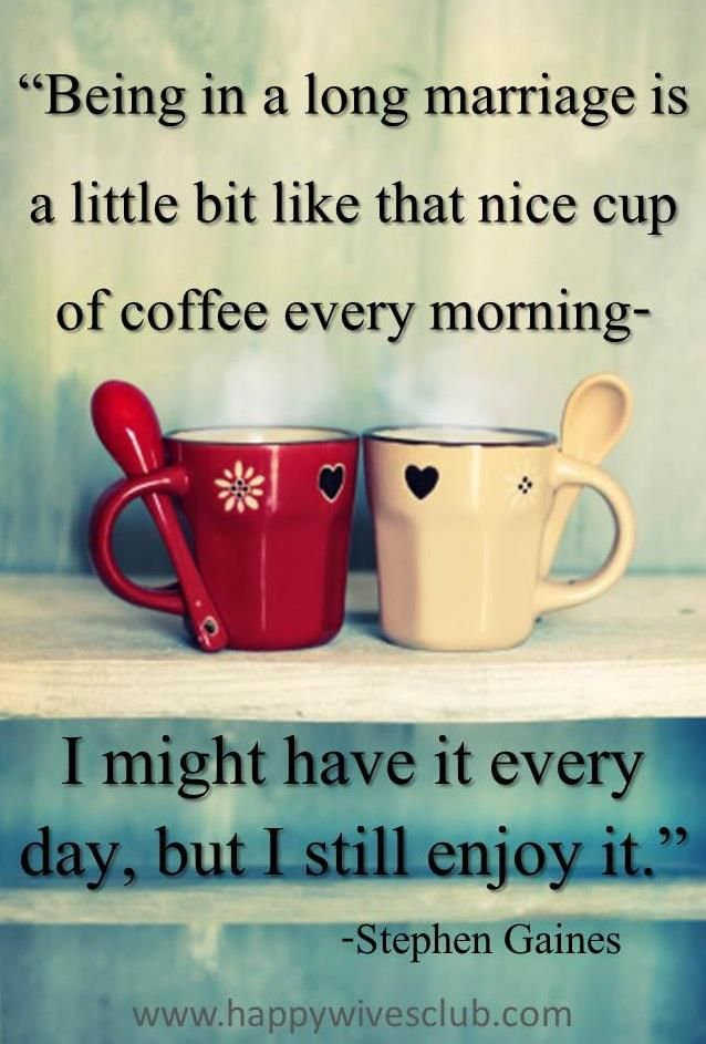 For the 1st and all the years after... I will love him as much as my morning coffee (after I have that coffee, of course!! :) A cute marriage quote for those coffee lovers! Stephen Gaines #Marriage #Quote