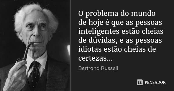 O problema do mundo de hoje é que as pessoas inteligentes estão cheias de dúvidas, e as pessoas idiotas estão cheias de certezas...