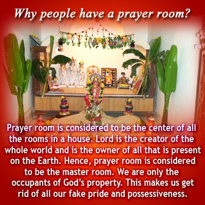 Why people have a prayer room? Prayer room is considered to be the center of all the rooms in a house. Lord is the creator of the whole world and is the owner of all that is present on the Earth. Hence, prayer room is considered to be the master room. We are only the occupants of God's property. This makes us get rid of all our fake pride and possessiveness.