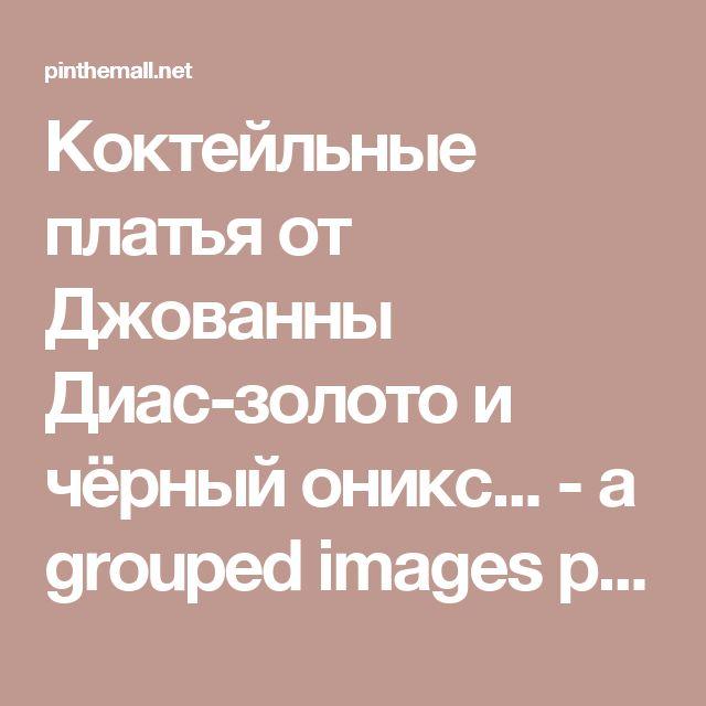 Коктейльные платья от Джованны Диас-золото и чёрный оникс... - a grouped images picture - Pin Them All