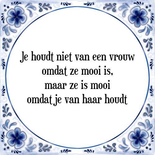 Je houdt niet van een vrouw omdat ze mooi is, maar ze is mooi, omdat je van haar houdt - Bekijk of bestel deze Tegel nu op Tegelspreuken.nl