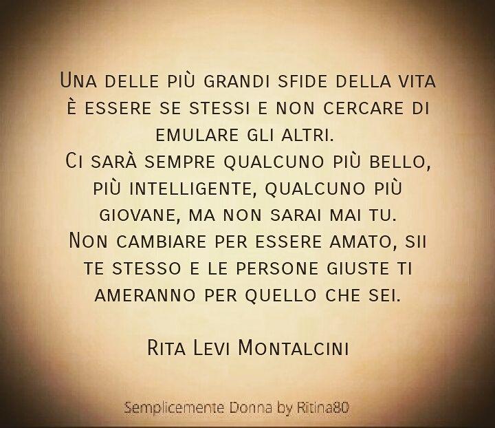 Una delle più grandi sfide della vita è essere se stessi e non cercare di emulare gli altri. Ci sarà sempre qualcuno più bello, più intelligente, qualcuno più giovane, ma non sarai mai tu. Non cambiare per essere amato, sii te stesso e le persone giuste ti ameranno per quello che sei. Rita Levi Montalcini