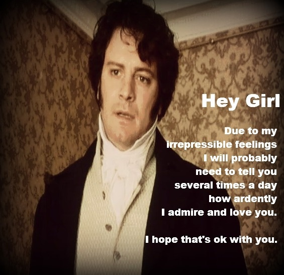 Hey Girl,  Due to my   irrepressible feelings   I will probably   need to tell you   several times a day  how ardently   I admire and love you.     I hope that's ok with you.- Mr. Darcy