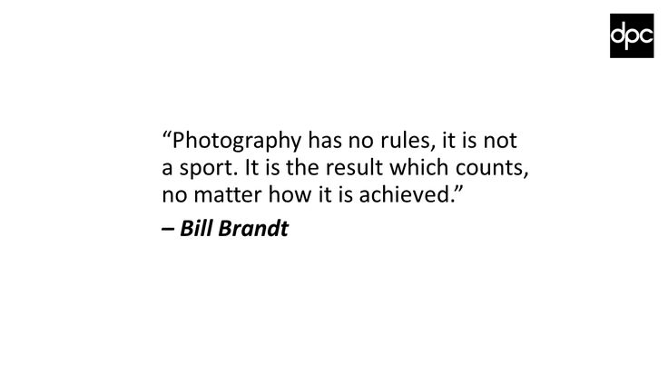 """Photography has no rules, it is not a sport. It is the result which counts, no matter how it is achieved."" –Bill Brandt"