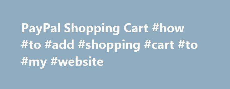 PayPal Shopping Cart #how #to #add #shopping #cart #to #my #website http://wisconsin.nef2.com/paypal-shopping-cart-how-to-add-shopping-cart-to-my-website/  # Technical Overview The PayPal Shopping Cart is easy to set-up and use: Log in to your Premier or Business PayPal account. Click on the Merchant Services tab. Click on the PayPal Shopping Cart link. Specify the name, price, and other details of the item you wish to sell. Add more optional information such as shipping, sales tax, and…