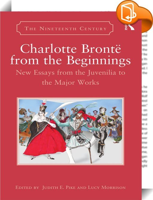 Charlotte Brontë from the Beginnings    :  Composed of serialized works, poems, short tales, and novellas, Charlotte Brontë's juvenilia merit serious scholarly attention as revelatory works in and of themselves as well as for what they tell us about the development of Brontë as a writer. This timely collection attends to both critical strands, positioning Brontë as an author whose career encompassed the Romantic and Victorian eras and delving into the developing nineteenth century's li...
