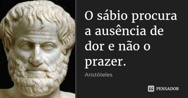 O sábio procura a ausência de dor e não o prazer. — Aristóteles