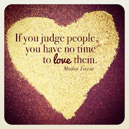 Love matters most in life - there is never judgment here because there is no room for it with the abundance of love