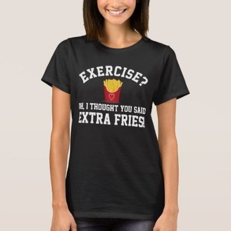 Exercise, Extra Fries Anti-Workout Funny Food T-Shirt - click/tap to personalize and buy