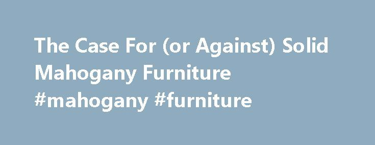 The Case For (or Against) Solid Mahogany Furniture #mahogany #furniture http://furniture.remmont.com/the-case-for-or-against-solid-mahogany-furniture-mahogany-furniture-2/  Many consumers today hold the perception that all of the mahogany furniture in their current possession, ever owned by their parents, or fit to be owned, is constructed of solid mahogany. Such a perception is, at best, highly unlikely. As a point of fact, most manufactured mahogany case pieces (tables, sideboards, chests…