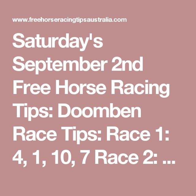 Saturday's September 2nd Free Horse Racing Tips:  Doomben Race Tips:  Race 1: 4, 1, 10, 7 Race 2: 5, 2, 3, 4 Race 3: 2, 7, 5, 8