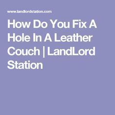 How Do You Fix A Hole In A Leather Couch | LandLord Station