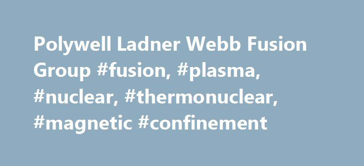 Polywell Ladner Webb Fusion Group #fusion, #plasma, #nuclear, #thermonuclear, #magnetic #confinement http://botswana.remmont.com/polywell-ladner-webb-fusion-group-fusion-plasma-nuclear-thermonuclear-magnetic-confinement/  # The Ladner Webb Fusion Group Polywell fusion energy of the future The Polywell is a type of nuclear fusion reactor that uses an electric field to heat ions to fusion conditions. It is closely related to the magnetic mirror, the fusor, the biconic cusp and the high beta…