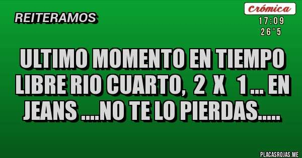 ULTIMO MOMENTO EN TIEMPO LIBRE RIO CUARTO,  2  X   1 ... EN JEANS ....NO TE LO PIERDAS.....