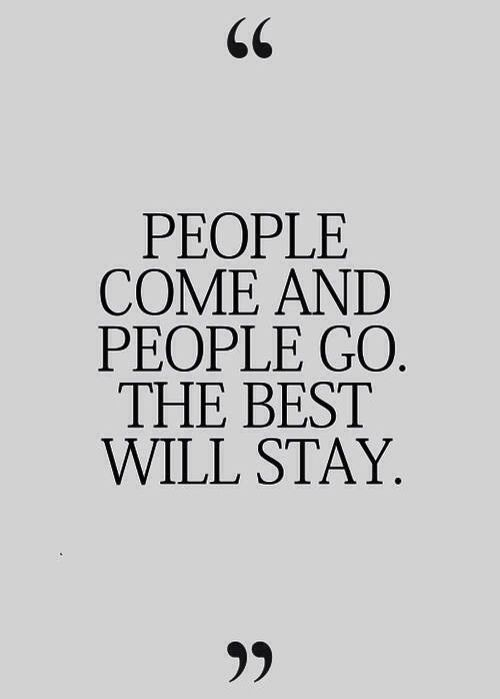People come and people go. The best will stay.
