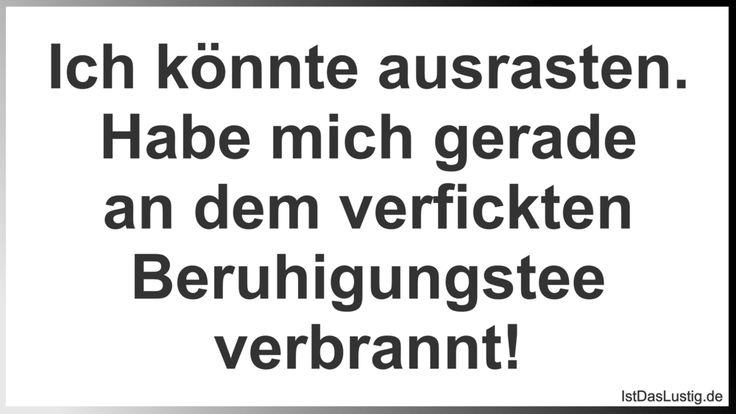 Ich könnte ausrasten. Habe mich gerade an dem verfickten Beruhigungstee verbrannt! ... gefunden auf https://www.istdaslustig.de/spruch/699 #lustig #sprüche #fun #spass