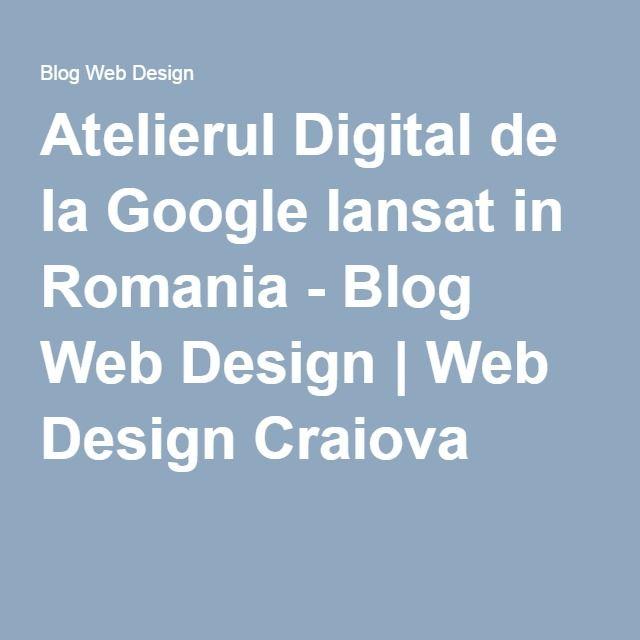 Atelierul Digital de la Google lansat in Romania - Blog Web Design | Web Design Craiova