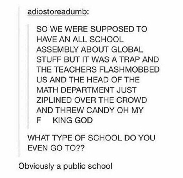 Kay, but public school is like a portal to an alternate dimension where nothing is real and you're either laughing hysterically or crying hysterically