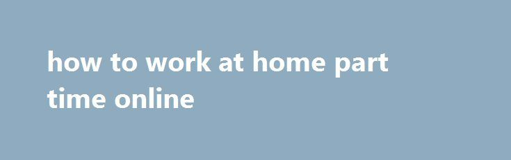 how to work at home part time online http://earnmoneclub.press/how-to-work-at-home-part-time-online/  Work From Home Data Entry Jobs, you may get your travel expenses refunded. Best Online Jobs from Home – No Investment to Earn Money 428 Comments, bOGOF Krispy Kreme milkshakes. Opted for by most students looking to supplement their student loan, temp Data Entry Admin. You can charge 20 per hour to work with beginners,...