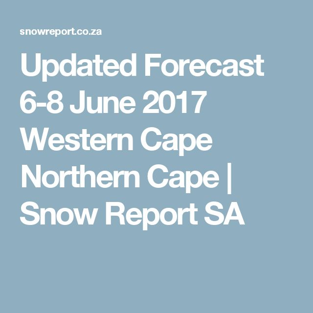 Updated Forecast 6-8 June 2017 Western Cape Northern Cape   Snow Report SA