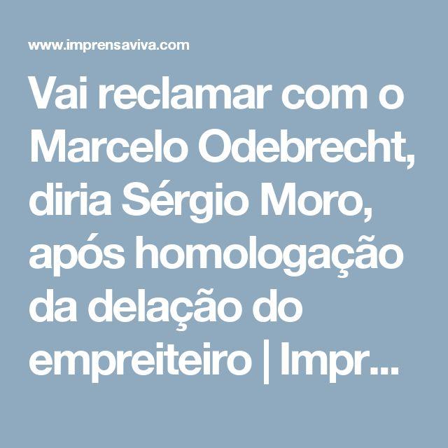 Vai reclamar com o Marcelo Odebrecht, diria Sérgio Moro, após homologação da delação do empreiteiro   Imprensa Viva