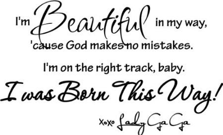 Lady Gaga ~I'm beautiful in my way, 'cause God makes no mistakes. I'm on the right track, baby I was born this way!