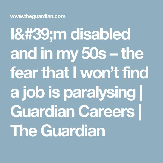 I'm disabled and in my 50s – the fear that I won't find a job is paralysing | Guardian Careers | The Guardian