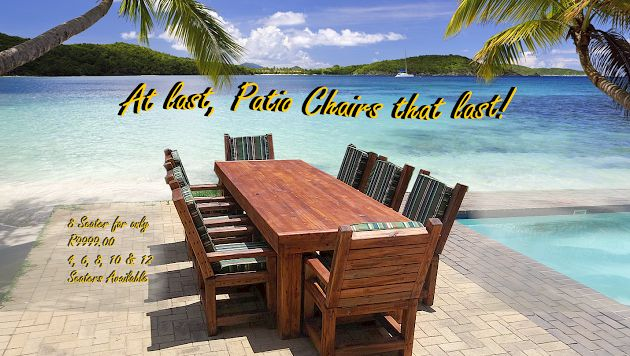 NEW Patio Furniture: Special now on: (as long as stock last.) 8 Seater Patio set (Table and 8 chairs) R9 999.00 Our chairs are built to last. Cushions and covers also available Phone us now. We deliver, call us for a quote.