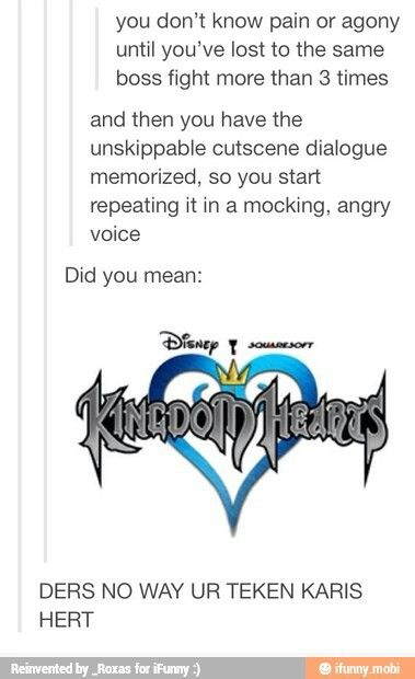 "I KNOW!!! It's terrible! I'm sitting there mouthing the words to it because I can't beat a boss on Kingdom Hearts. Lol, ""DERS NO WAY UR TEKEN KARIS HERT"""