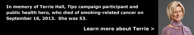 In memory of Terrie Hall, Tips campaign participant and public health hero, who died of smoking-related cancer on September 16, 2013.