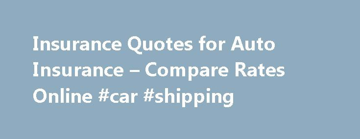 Insurance Quotes for Auto Insurance – Compare Rates Online #car #shipping http://remmont.com/insurance-quotes-for-auto-insurance-compare-rates-online-car-shipping/  #car insurance quotes online # Auto Insurance Your comprehensive guide Modern automobile insurance coverage has been around for more than 100 years and first became mandatory in Connecticut in 1925. However, most states did not require car owners to insure their vehicles until the mid-1950 s. Currently 48 states and the District…