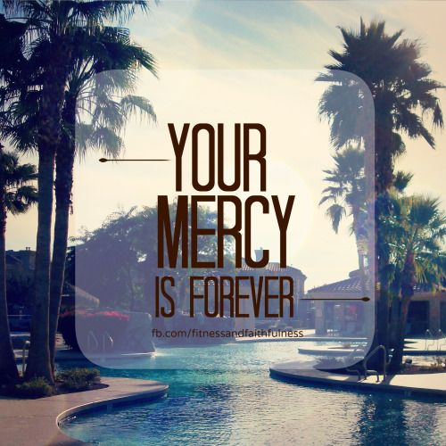 Your MERCY is forever. Thank you, Lord!
