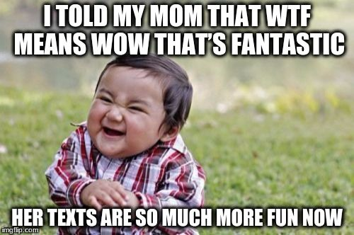 I told my #Mom #WTF means #Wow That's #Fantastic Here texts are much more fun now #letsgetwordy