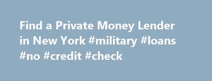 Find a Private Money Lender in New York #military #loans #no #credit #check http://loan-credit.remmont.com/find-a-private-money-lender-in-new-york-military-loans-no-credit-check/  #private personal loans # Find a Private Money Lender in New York Trying to find a private money loan is tricky and difficult to do on your own. The person that helps you get the money you want to borrow from private investors is a private money lender. (In the banking world this individual is […]
