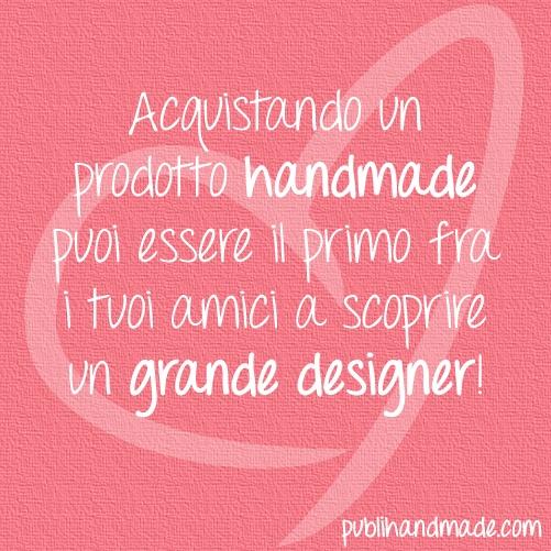 Acquistando un prodotto handmade puoi essere il primo fra i tuoi amici a scoprire un grande designer! http://www.publihandmade.com/ #handmade