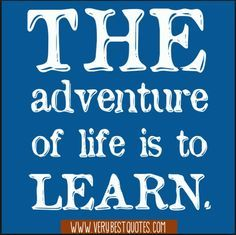 """""""The adventure of life is to LEARN."""" ~ William Arthur Ward"""