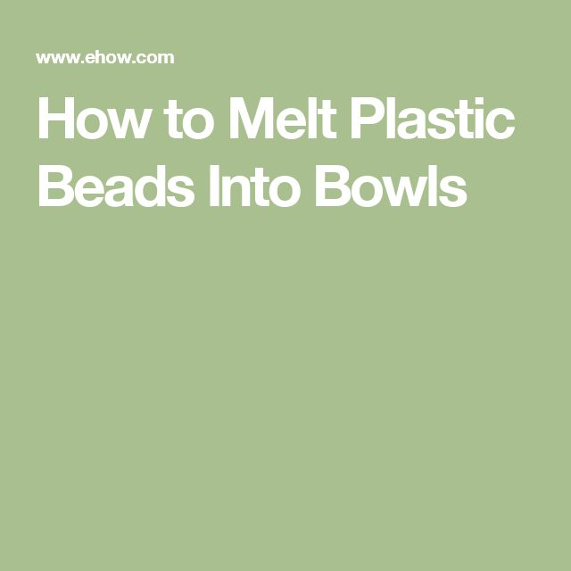 How to Melt Plastic Beads Into Bowls                                                                                                                                                                                 More