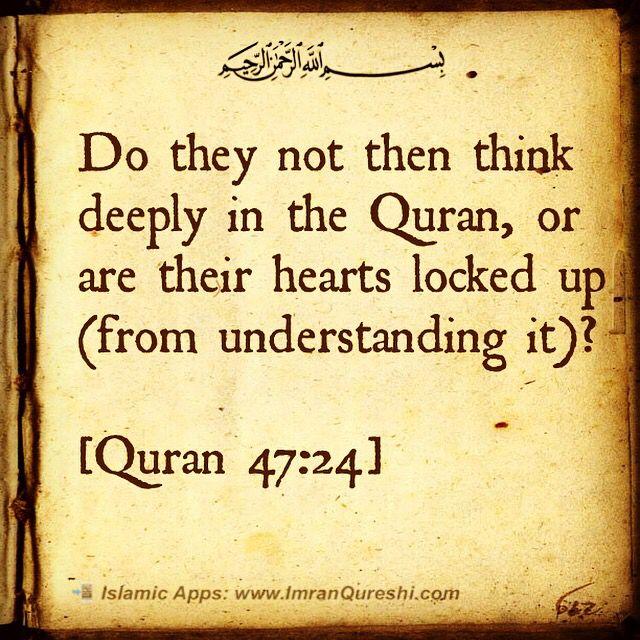 * In the name of #Allah, the Most Gracious, the Most Merciful Do they not then think deeply in the Quran, or are their hearts locked up (from understanding it)? بھلا یہ لوگ قرآن میں غور نہیں کرتے یا (ان کے) دلوں پر قفل لگ رہے ہیں Maka apakah mereka tidak memperhatikan Al Quran ataukah hati mereka terkunci? [#Quran 47:24] . Islamic Mobile Apps: http://ImranQureshi.com/app_category/islamic-mobile-apps/ #islam #muslim #muslimah