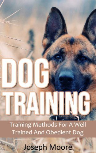 Dog Training: Training Methods For A Well Trained And Obedient Dog (Standard Commands, Training Dogs, Dog Obedience Training)